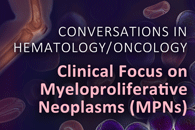 CONVERSATIONS IN HEMATOLOGY / ONCOLOGY: Clinical Focus on Myeloproliferative Neoplasms (MPNs)